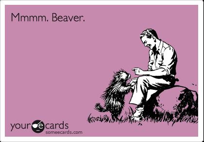 Mmmm. Beaver.