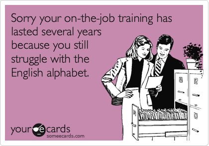 Sorry your on-the-job training has lasted several yearsbecause you stillstruggle with theEnglish alphabet.