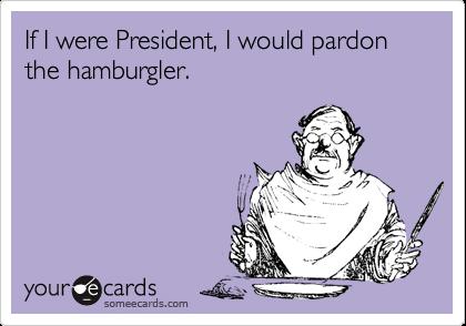 If I were President, I would pardon the hamburgler.