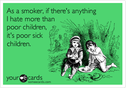 As a smoker, if there's anythingI hate more than poor children, it's poor sickchildren.