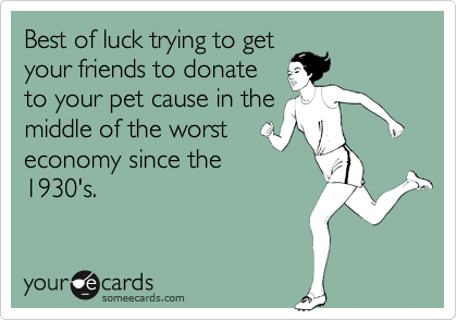 Best of luck trying to get your friends to donate to your pet cause in the middle of the worst economy since the 1930's.