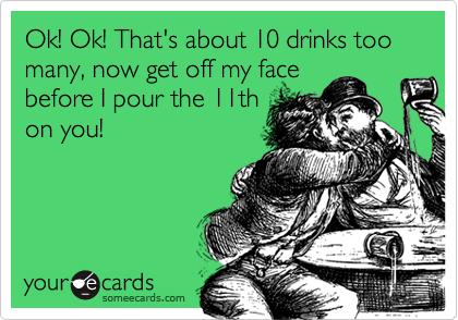 Ok! Ok! That's about 10 drinks too many, now get off my face