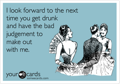 I look forward to the next  time you get drunk  and have the bad judgement to  make out with me.