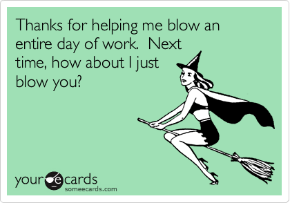 Thanks for helping me blow an entire day of work.  Next time, how about I just blow you?