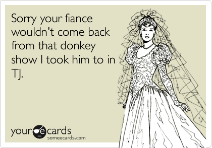 Sorry your fiancewouldn't come backfrom that donkeyshow I took him to inTJ.
