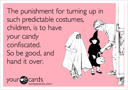The punishment for turning up in such predictable costumes,children, is to haveyour candyconfiscated.So be good, and hand it over.