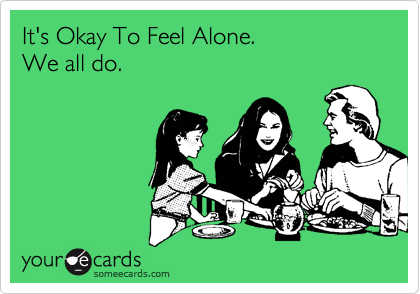 It's Okay To Feel Alone.   We all do.