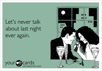 Let's never talkabout last night ever again.