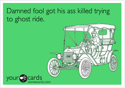 Damned fool got his ass killed trying to ghost ride.