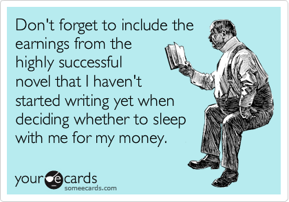 Don't forget to include the earnings from the highly successful novel that I haven't started writing yet when deciding whether to sleep with me for my money.