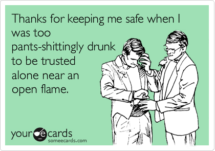 Thanks for keeping me safe when I was too pants-shittingly drunk to be trusted alone near an open flame.