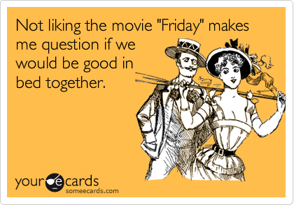 "Not liking the movie ""Friday"" makes me question if we