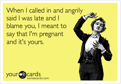 When I called in and angrilysaid I was late and Iblame you, I meant tosay that I'm pregnantand it's yours.