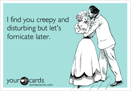 I find you creepy anddisturbing but let'sfornicate later.