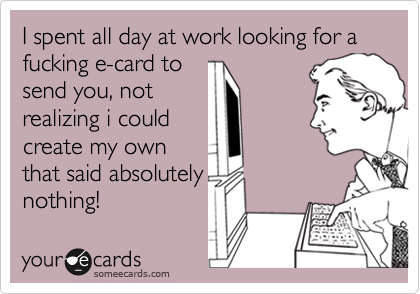 I spent all day at work looking for a fucking e-card tosend you, notrealizing i couldcreate my ownthat said absolutelynothing!
