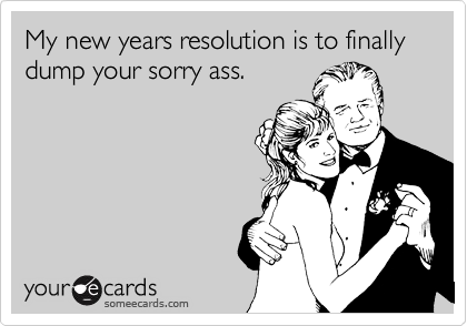 My new years resolution is to finally dump your sorry ass.