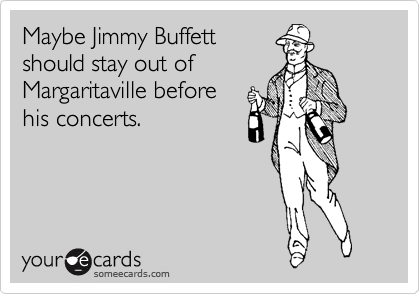 Maybe Jimmy Buffett should stay out of Margaritaville before his concerts.