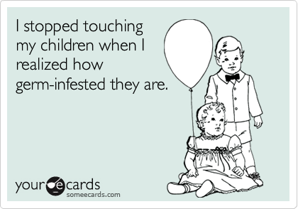 I stopped touchingmy children when Irealized howgerm-infested they are.