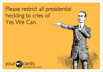 Please restrict all presidential heckling to cries of            Yes We Can.