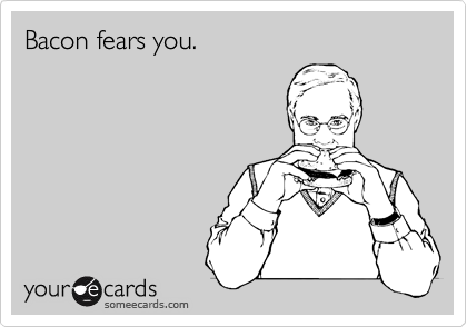 Bacon fears you.