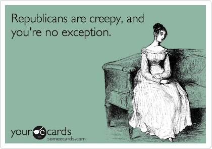 Republicans are creepy, and you're no exception.