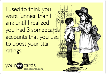 I used to think youwere funnier than Iam; until I realizedyou had 3 someecardsaccounts that you useto boost your starratings.