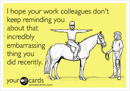 I hope your work colleagues don't keep reminding youabout that incrediblyembarrassingthing youdid recently.