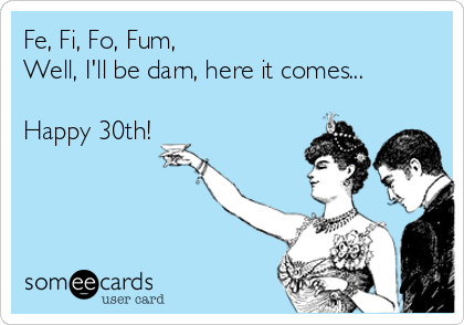 Fe, Fi, Fo, Fum, Well, I'll be darn, here it comes...  Happy 30th!