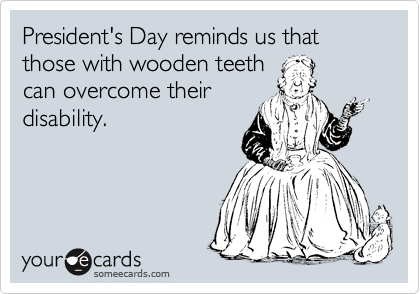 President's Day reminds us that those with wooden teeth can overcome their  disability.