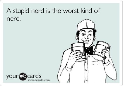 A stupid nerd is the worst kind of nerd.