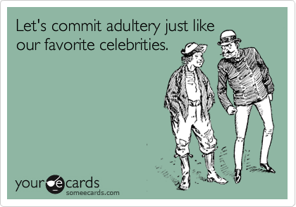 Let's commit adultery just like our favorite celebrities.