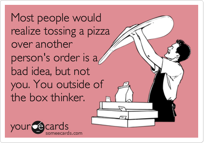 Most people wouldrealize tossing a pizzaover anotherperson's order is abad idea, but notyou. You outside ofthe box thinker.