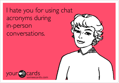 I hate you for using chat acronyms during in-person conversations.