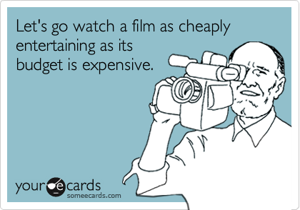 Let's go watch a film as cheaply entertaining as its