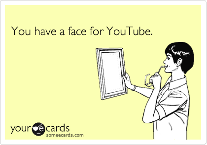 You have a face for YouTube.