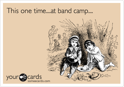 This one time....at band camp....