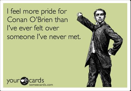 I feel more pride for Conan O'Brien than I've ever felt over someone I've never met.