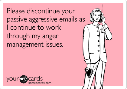 Please discontinue yourpassive aggressive emails asI continue to workthrough my angermanagement issues.