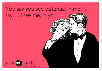 You say you see potential in me.  I say. . . I see me, in you.