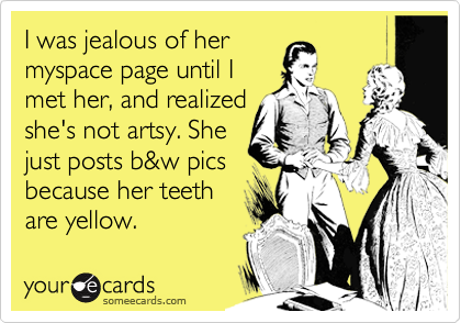 I was jealous of hermyspace page until Imet her, and realizedshe's not artsy. Shejust posts b&w picsbecause her teeth are yellow.