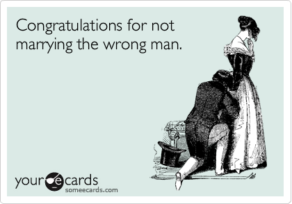 Congratulations for notmarrying the wrong man.