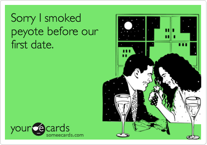 Sorry I smokedpeyote before ourfirst date.