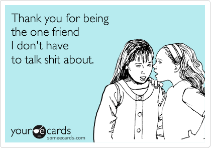 Thank you for being  the one friend  I don't have  to talk shit about.