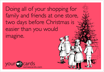 Doing all of your shopping for family and friends at one store,