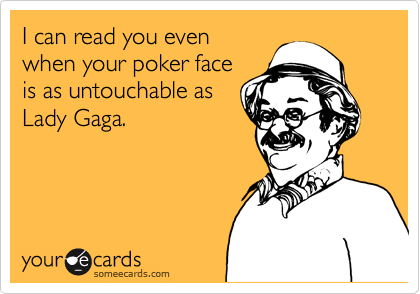 I can read you even when your poker face is as untouchable as Lady Gaga.
