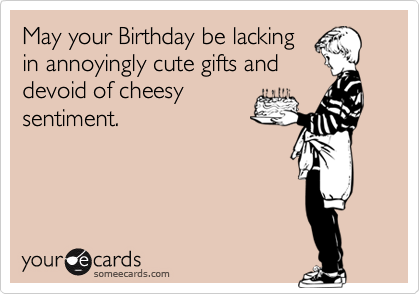 May your Birthday be lackingin annoyingly cute gifts anddevoid of cheesysentiment.