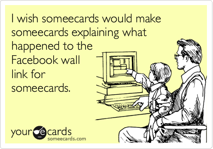 I wish someecards would make someecards explaining what happened to the  Facebook wall  link for someecards.