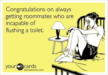 Congratulations on alwaysgetting roommates who areincapable offlushing a toilet.
