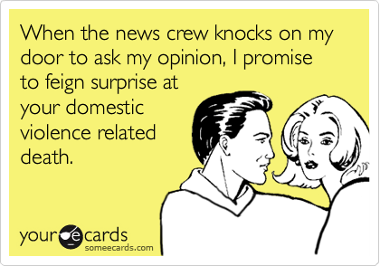 When the news crew knocks on my door to ask my opinion, I promise to feign surprise atyour domesticviolence relateddeath.