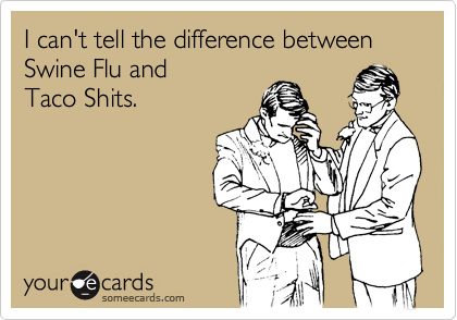 I can't tell the difference between Swine Flu and Taco Shits.